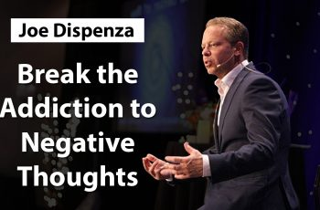 Break the Addiction to Negative Thoughts and Emotions – Dr. Joe Dispenza